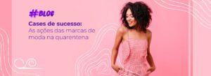 Cases de sucesso: as ações de marcas de moda na quarentena